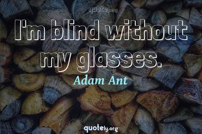 Photo Quote of I'm blind without my glasses.
