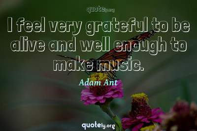 Photo Quote of I feel very grateful to be alive and well enough to make music.