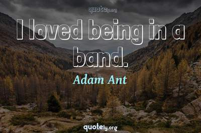 Photo Quote of I loved being in a band.