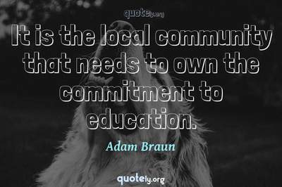 Photo Quote of It is the local community that needs to own the commitment to education.