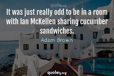 Photo Quote of It was just really odd to be in a room with Ian McKellen sharing cucumber sandwiches.