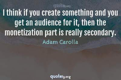 Photo Quote of I think if you create something and you get an audience for it, then the monetization part is really secondary.