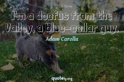 Photo Quote of I'm a doofus from the Valley, a blue-collar guy.