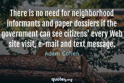 Photo Quote of There is no need for neighborhood informants and paper dossiers if the government can see citizens' every Web site visit, e-mail and text message.