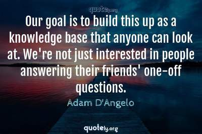 Photo Quote of Our goal is to build this up as a knowledge base that anyone can look at. We're not just interested in people answering their friends' one-off questions.