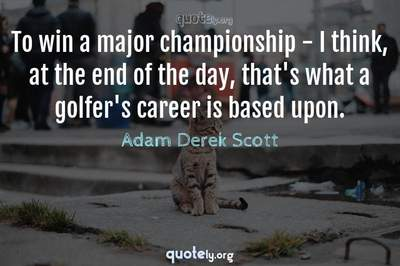 Photo Quote of To win a major championship - I think, at the end of the day, that's what a golfer's career is based upon.