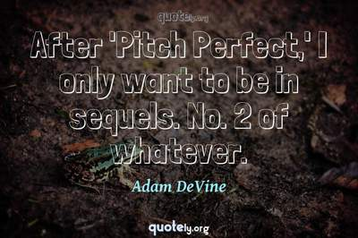 Photo Quote of After 'Pitch Perfect,' I only want to be in sequels. No. 2 of whatever.