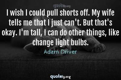 Photo Quote of I wish I could pull shorts off. My wife tells me that I just can't. But that's okay. I'm tall, I can do other things, like change light bulbs.