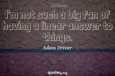 Photo Quote of I'm not such a big fan of having a linear answer to things.