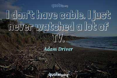 Photo Quote of I don't have cable. I just never watched a lot of TV.