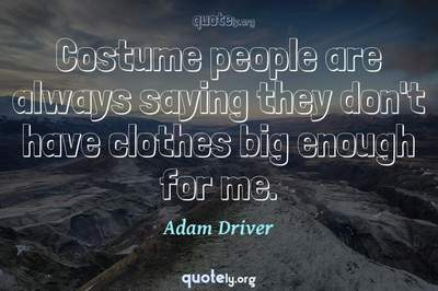 Photo Quote of Costume people are always saying they don't have clothes big enough for me.
