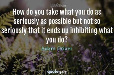 Photo Quote of How do you take what you do as seriously as possible but not so seriously that it ends up inhibiting what you do?
