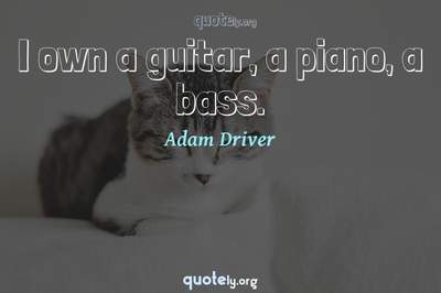 Photo Quote of I own a guitar, a piano, a bass.
