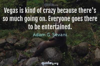 Photo Quote of Vegas is kind of crazy because there's so much going on. Everyone goes there to be entertained.