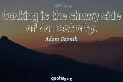Photo Quote of Cooking is the showy side of domesticity.