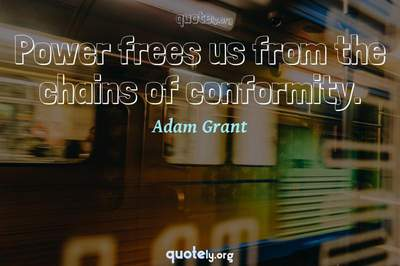 Photo Quote of Power frees us from the chains of conformity.