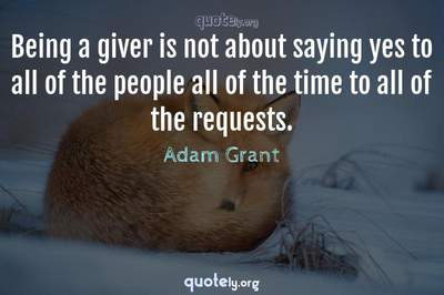 Photo Quote of Being a giver is not about saying yes to all of the people all of the time to all of the requests.