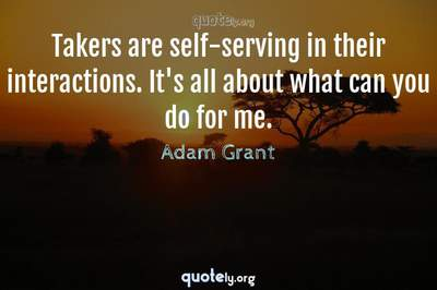 Photo Quote of Takers are self-serving in their interactions. It's all about what can you do for me.