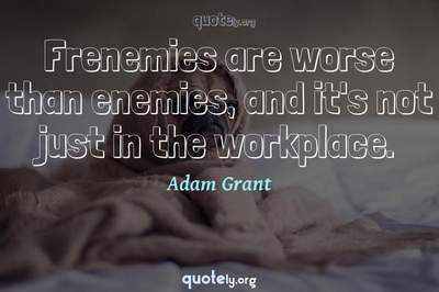 Photo Quote of Frenemies are worse than enemies, and it's not just in the workplace.