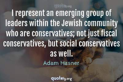 Photo Quote of I represent an emerging group of leaders within the Jewish community who are conservatives; not just fiscal conservatives, but social conservatives as well.