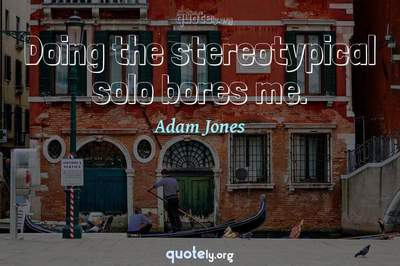 Photo Quote of Doing the stereotypical solo bores me.