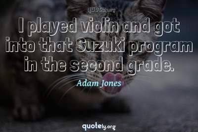 Photo Quote of I played violin and got into that Suzuki program in the second grade.
