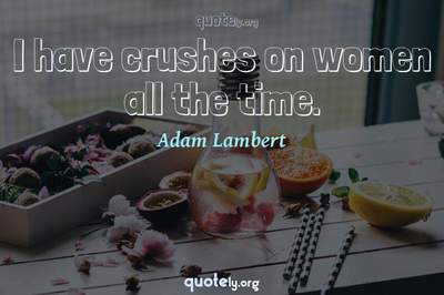 Photo Quote of I have crushes on women all the time.