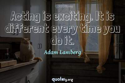 Photo Quote of Acting is exciting. It is different every time you do it.