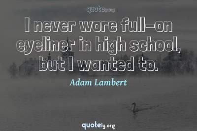 Photo Quote of I never wore full-on eyeliner in high school, but I wanted to.