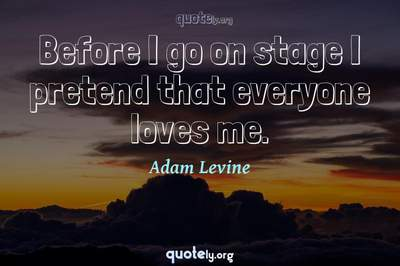 Photo Quote of Before I go on stage I pretend that everyone loves me.