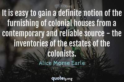 Photo Quote of It is easy to gain a definite notion of the furnishing of colonial houses from a contemporary and reliable source - the inventories of the estates of the colonists.
