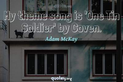Photo Quote of My theme song is 'One Tin Soldier' by Coven.