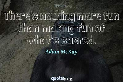 Photo Quote of There's nothing more fun than making fun of what's sacred.