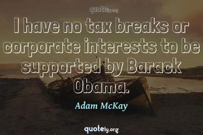 Photo Quote of I have no tax breaks or corporate interests to be supported by Barack Obama.