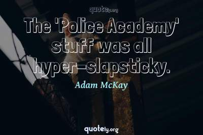 Photo Quote of The 'Police Academy' stuff was all hyper-slapsticky.