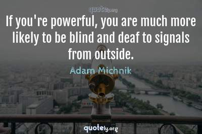 Photo Quote of If you're powerful, you are much more likely to be blind and deaf to signals from outside.