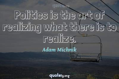 Photo Quote of Politics is the art of realizing what there is to realize.