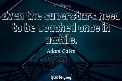 Photo Quote of Even the superstars need to be coached once in awhile.
