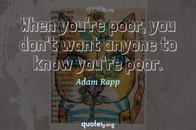 Photo Quote of When you're poor, you don't want anyone to know you're poor.