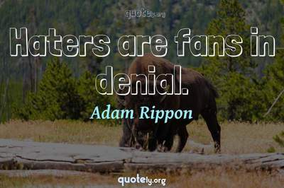 Photo Quote of Haters are fans in denial.