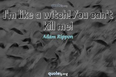 Photo Quote of I'm like a witch! You can't kill me!