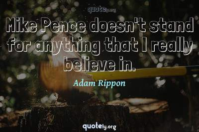 Photo Quote of Mike Pence doesn't stand for anything that I really believe in.