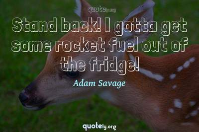 Photo Quote of Stand back! I gotta get some rocket fuel out of the fridge!