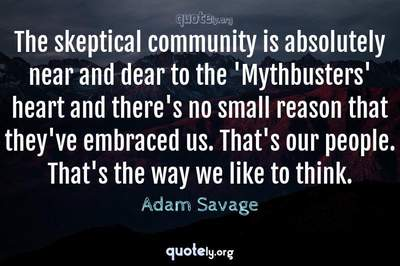 Photo Quote of The skeptical community is absolutely near and dear to the 'Mythbusters' heart and there's no small reason that they've embraced us. That's our people. That's the way we like to think.
