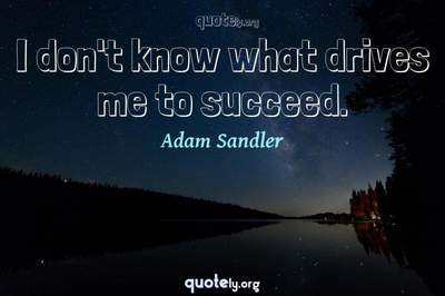 Photo Quote of I don't know what drives me to succeed.