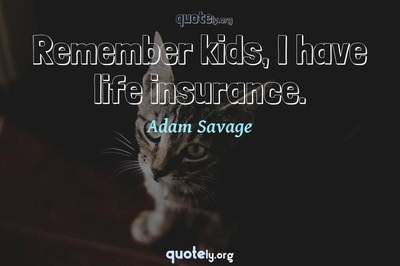 Photo Quote of Remember kids, I have life insurance.