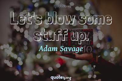 Photo Quote of Let's blow some stuff up.