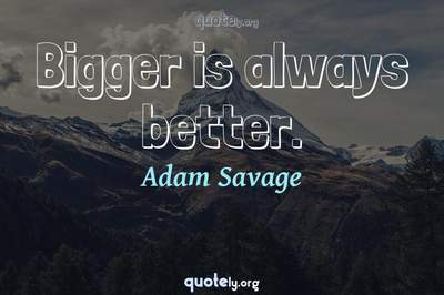 Photo Quote of Bigger is always better.