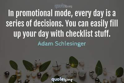Photo Quote of In promotional mode, every day is a series of decisions. You can easily fill up your day with checklist stuff.