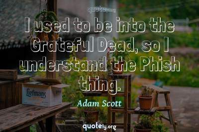 Photo Quote of I used to be into the Grateful Dead, so I understand the Phish thing.